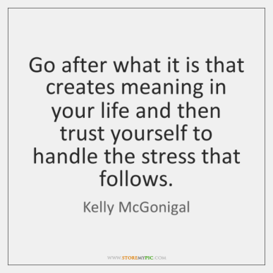 kelly-mcgonigal-go-after-what-it-is-that-creates-quote-on-storemypic-13c16